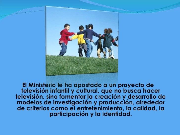 <ul><li>El Ministerio le ha apostado a un proyecto de televisión infantil y cultural, que no busca hacer televisión, sino ...
