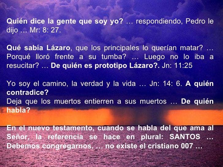 Quién dice la gente que soy yo?  … respondiendo, Pedro le dijo … Mr: 8: 27.  Qué sabía Lázaro , que los principales lo que...