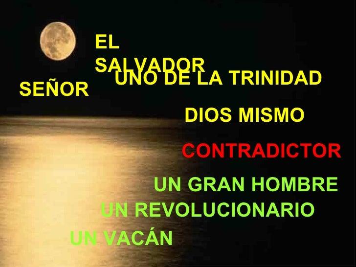 SEÑOR EL SALVADOR UNO DE LA TRINIDAD DIOS MISMO UN VACÁN UN REVOLUCIONARIO UN GRAN HOMBRE CONTRADICTOR