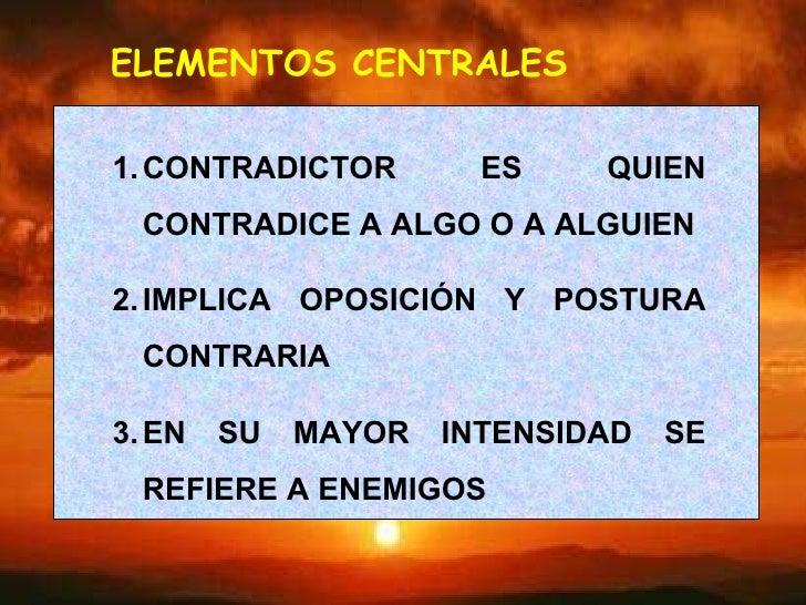 ELEMENTOS CENTRALES <ul><li>CONTRADICTOR ES QUIEN CONTRADICE A ALGO O A ALGUIEN </li></ul><ul><li>IMPLICA OPOSICIÓN Y POST...