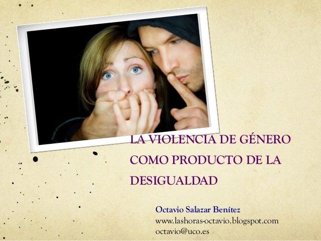 LA VIOLENCIA DE GÉNERO COMO PRODUCTO DE LA DESIGUALDAD  Octavio Salazar Benítez www.lashoras-octavio.blogspot.com octavio@...