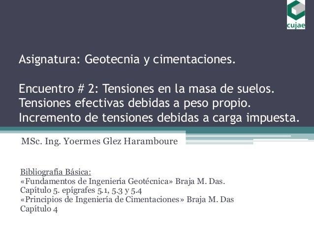 Asignatura: Geotecnia y cimentaciones. Encuentro # 2: Tensiones en la masa de suelos. Tensiones efectivas debidas a peso p...