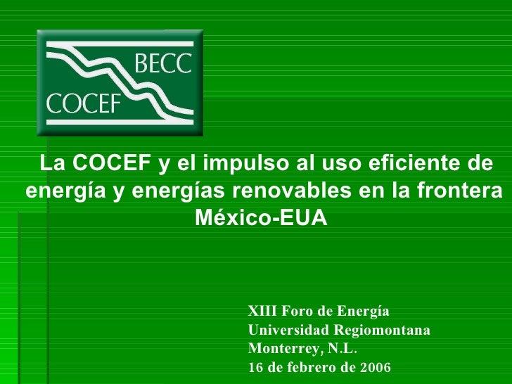 <ul><ul><ul><li>La COCEF y el impulso al uso eficiente de energía y energías renovables en la frontera México-EUA  </li></...
