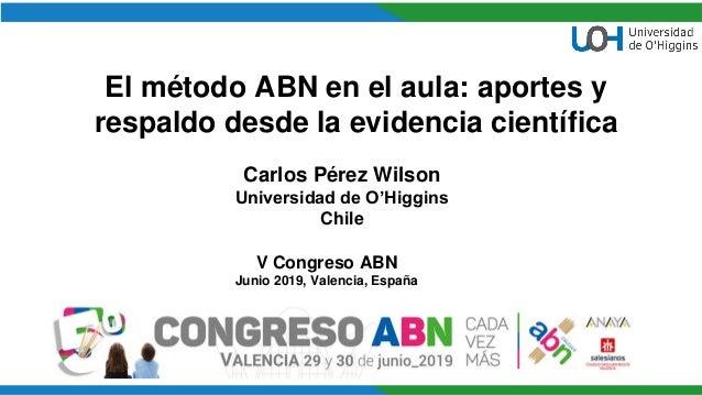 El método ABN en el aula: aportes y respaldo desde la evidencia científica Carlos Pérez Wilson Universidad de O'Higgins Ch...