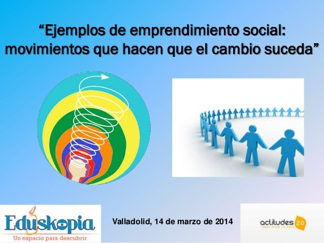 """""""Ejemplos de emprendimiento social: movimientos que hacen que el cambio suceda"""" Valladolid, 14 de marzo de 2014"""