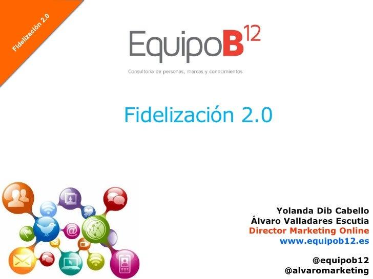 Fidelización 2.0                   Yolanda Dib Cabello             Álvaro Valladares Escutia             Director Marketin...