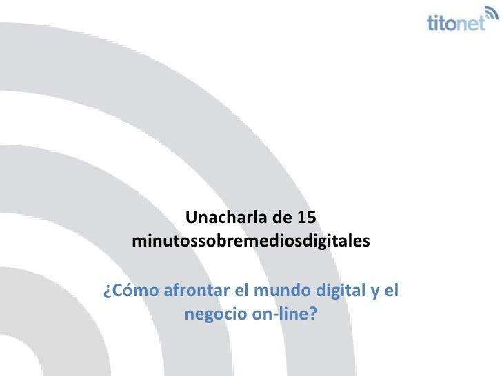 Unacharla de 15 minutossobremediosdigitales<br />¿Cómo afrontar el mundo digital y el negocio on-line?<br /><br />
