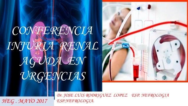 CONFERENCIA INJURIA RENAL AGUDA EN URGENCIAS Dr. JOSE LUIS RODRIGUEZ LOPEZ ESP. NEFROLOGIA ESP.NEFROLOGIA.HEG . MAYO 2017