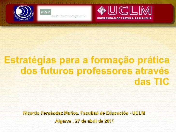 Estratégias para a formação prática dos futuros professores através das TIC Ricardo Fernández Muñoz. Facultad de Educación...