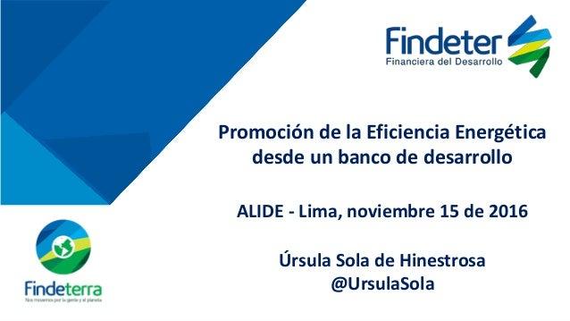 Promoción de la Eficiencia Energética desde un banco de desarrollo ALIDE - Lima, noviembre 15 de 2016 Úrsula Sola de Hines...