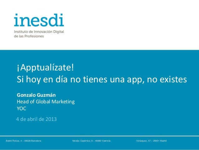 ¡Apptualízate!Si hoy en día no tienes una app, no existesGonzalo GuzmánHead of Global MarketingYOC4 de abril de 2013Baldir...