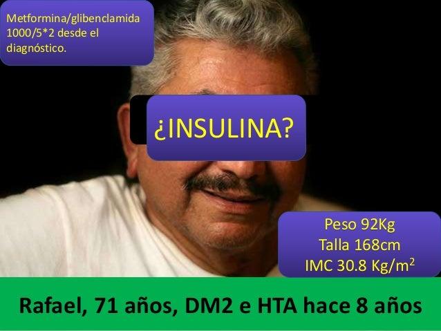 Rafael, 71 años, DM2 e HTA hace 8 años Metformina/glibenclamida 1000/5*2 desde el diagnóstico. Peso 92Kg Talla 168cm IMC 3...