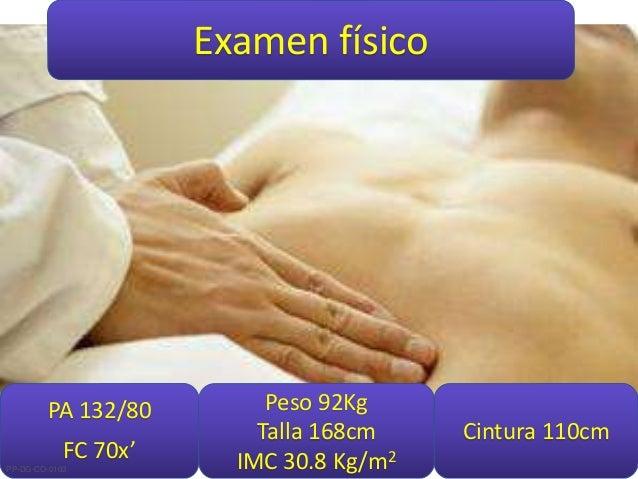 Examen físico PA 132/80 FC 70x' Peso 92Kg Talla 168cm IMC 30.8 Kg/m2 Cintura 110cm PP-DG-CO-0103