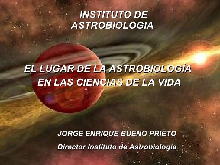 INSTITUTO DE ASTROBIOLOGIA   EL LUGAR DE LA ASTROBIOLOGÍA  EN LAS CIENCIAS DE LA VIDA JORGE ENRIQUE BUENO PRIETO Director ...