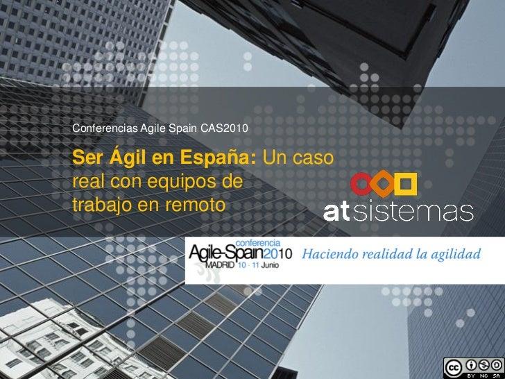 Conferencias Agile Spain CAS2010Ser Ágil en España: Un casoreal con equipos detrabajo en remoto
