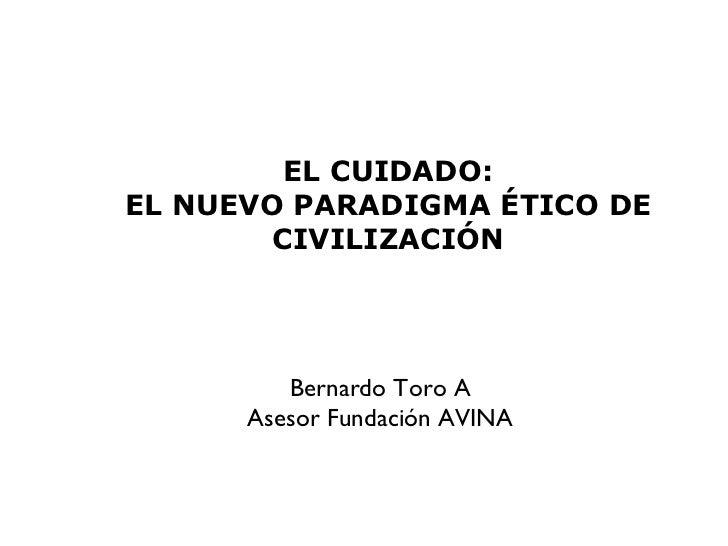 EL CUIDADO: EL NUEVO PARADIGMA ÉTICO DE CIVILIZACIÓN Bernardo Toro A Asesor Fundación AVINA