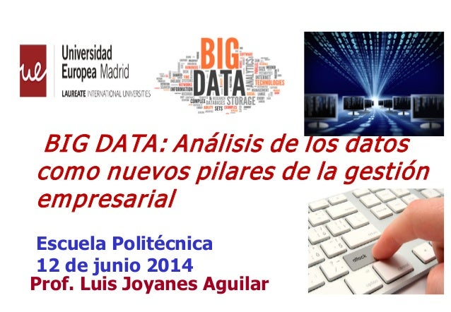11 Prof. Luis Joyanes Aguilar BIG DATA: Análisis de los datos como nuevos pilares de la gestión empresarial Escuela Polité...