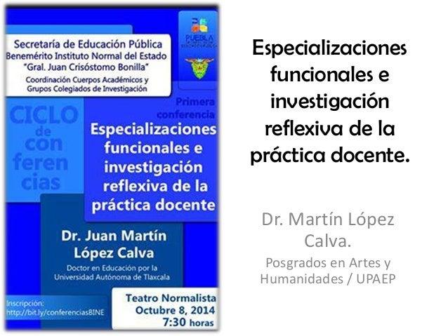 Especializaciones funcionales e investigación reflexiva de la práctica docente. Dr. Martín López Calva. Posgrados en Artes...