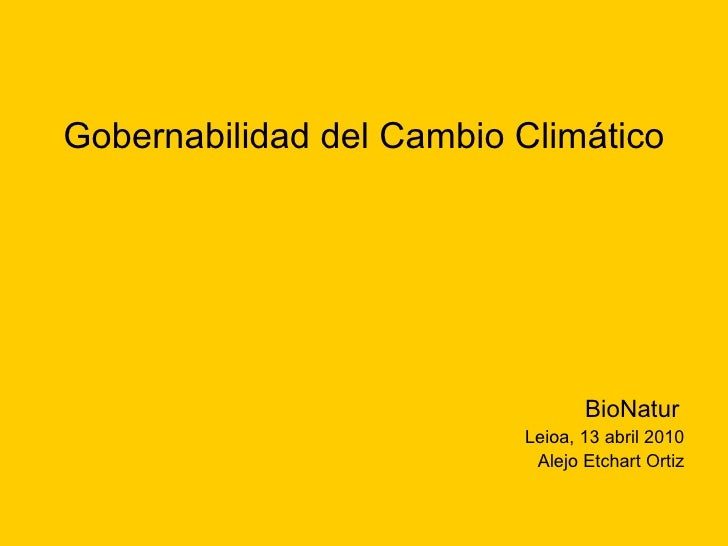 <ul><li>Gobernabilidad del Cambio Climático </li></ul><ul><li>BioNatur   </li></ul><ul><li>Leioa, 13 abril 2010 </li></ul>...