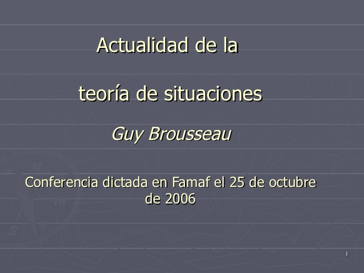 Actualidad de la  teoría de situaciones Guy Brousseau Conferencia dictada en Famaf el 25 de octubre de 2006