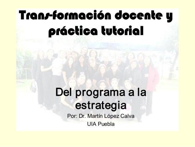 Transformacióndocentey prácticatutorial Delprogramaala estrategia Por:Dr.MartínLópezCalva UIAPuebla