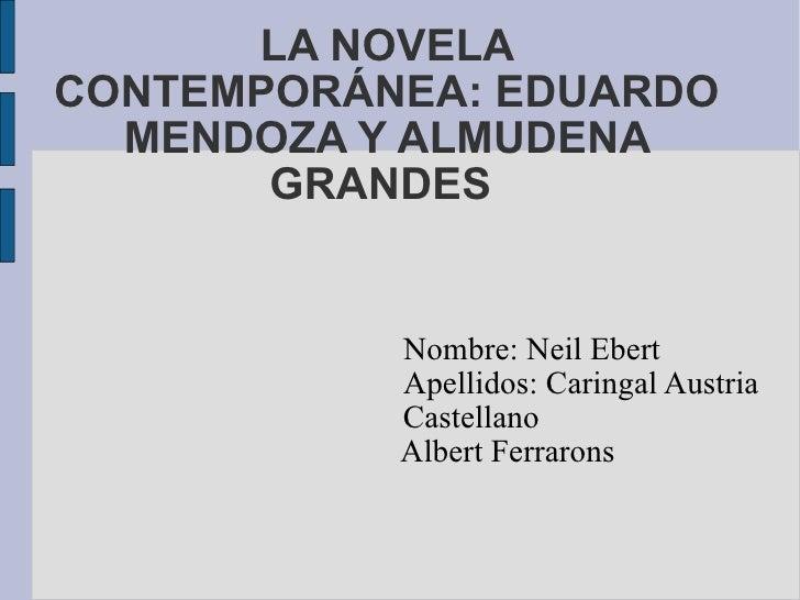 LA NOVELA CONTEMPORÁNEA: EDUARDO MENDOZA Y ALMUDENA GRANDES  Nombre: Neil Ebert Apellidos: Caringal Austria Castellano Alb...