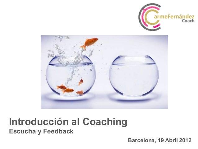 Barcelona, 19 Abril 2012 Introducción al Coaching Escucha y Feedback