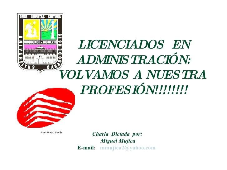 Charla  Dictada  por:  Miguel Mujica E-mail :  [email_address]   LICENCIADOS  EN ADMINISTRACIÓN: VOLVAMOS A NUESTRA  PROFE...