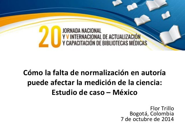 Cómo la falta de normalización en autoría  puede afectar la medición de la ciencia:  Estudio de caso – México  Flor Trillo...