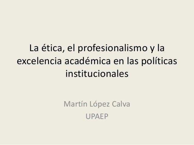 La ética, el profesionalismo y la excelencia académica en las políticas institucionales Martín López Calva UPAEP