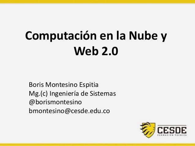 Computación en la Nube y Web 2.0 Boris Montesino Espitia Mg.(c) Ingeniería de Sistemas @borismontesino bmontesino@cesde.ed...