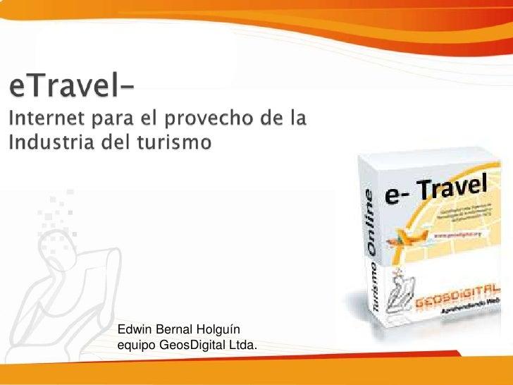 eTravel– Internet para el provecho de la Industria del turismo<br />Edwin Bernal Holguínequipo GeosDigital Ltda.<br />