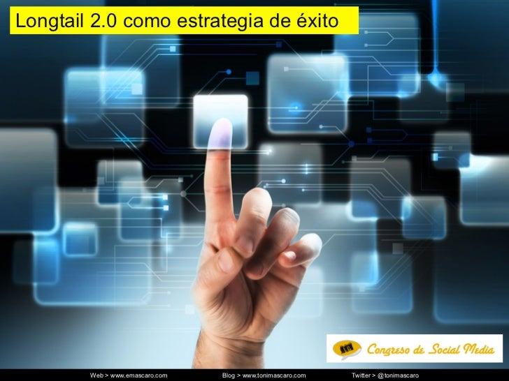 Longtail 2.0 como estrategia de éxito        Web > www.emascaro.com   Blog > www.tonimascaro.com   Twitter > @tonimascaro