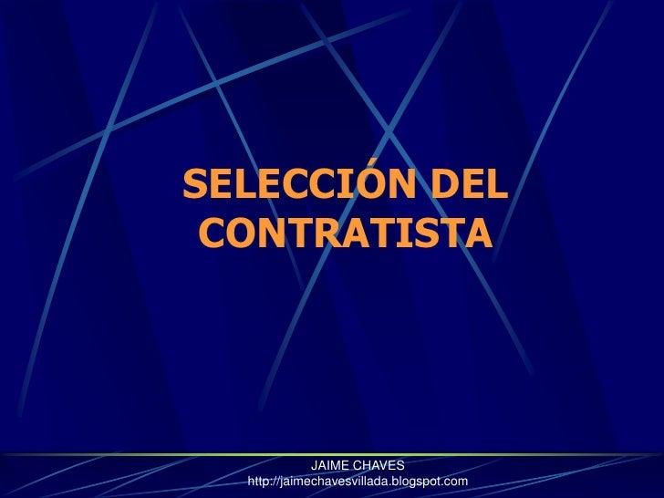 SELECCIÓN DEL CONTRATISTA<br />JAIME CHAVES  http://jaimechavesvillada.blogspot.com<br />