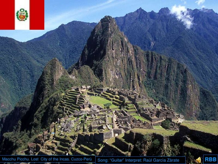 "RBB<br />Macchu Picchu. Lost  City of the Incas. Cuzco-Perù<br />Song: ""Guitar"" Interpret: RaùlGarcìaZàrate<br />RBB<br />"