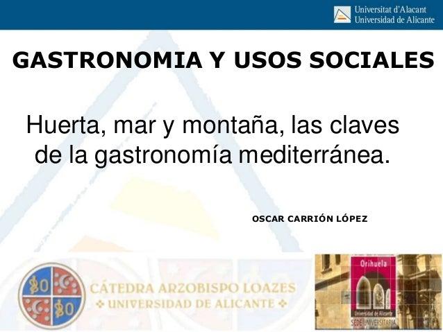 GASTRONOMIA Y USOS SOCIALES OSCAR CARRIÓN LÓPEZ Huerta, mar y montaña, las claves de la gastronomía mediterránea.