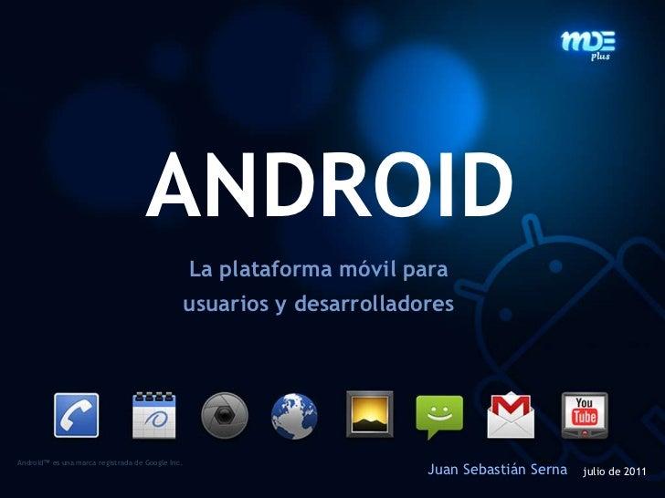 ANDROID<br />La plataformamóvilparausuarios y desarrolladores<br />Android™es una marca registrada de Google Inc.<br />Jua...