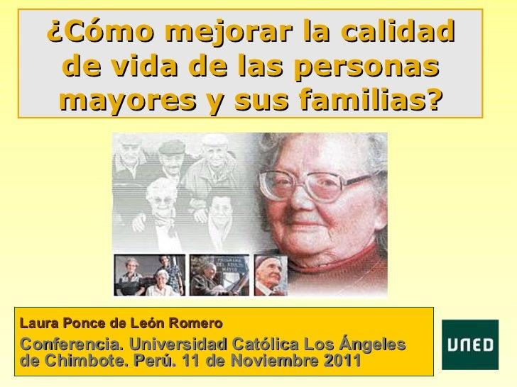 ¿Cómo mejorar la calidad    de vida de las personas    mayores y sus familias?Laura Ponce de León RomeroConferencia. Unive...
