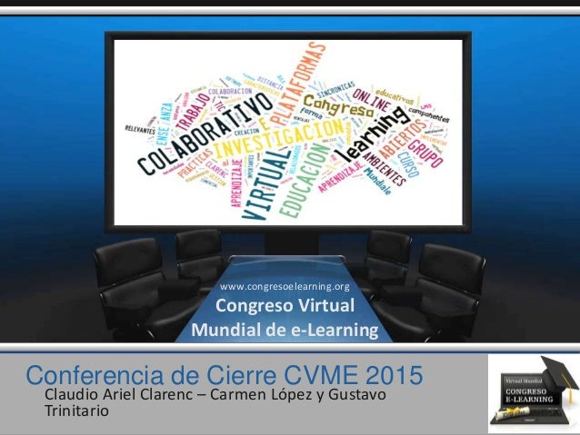 Conferencia de Cierre CVME 2015 Claudio Ariel Clarenc – Carmen López y Gustavo Trinitario www.congresoelearning.org Congre...