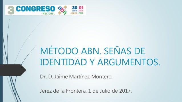 MÉTODO ABN. SEÑAS DE IDENTIDAD Y ARGUMENTOS. Dr. D. Jaime Martínez Montero. Jerez de la Frontera. 1 de Julio de 2017.