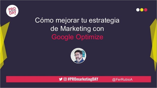 @FerRubioA Cómo mejorar tu estrategia de Marketing con Google Optimize
