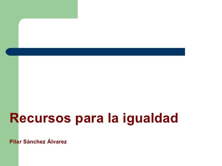 Recursos para la igualdad Pilar Sánchez Álvarez