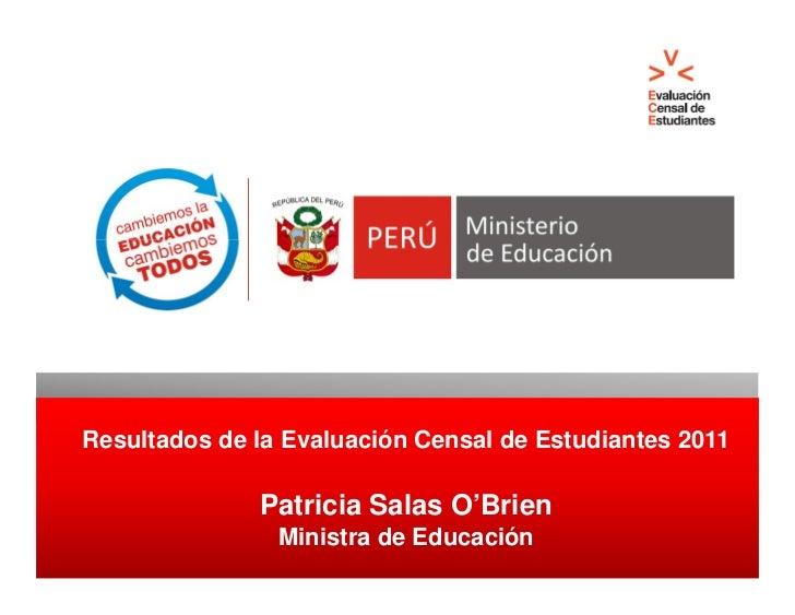 Resultados de la Evaluación Censal de Estudiantes 2011              Patricia Salas O'Brien                Ministra de Educ...