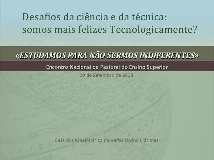 «ESTUDAMOS PARA NÃO SERMOS INDIFERENTES» Encontro Nacional da Pastoral do Ensino Superior Desafios da ciência e da técnica...