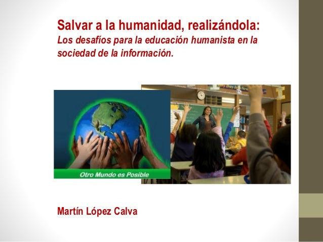 Salvar a la humanidad, realizándola: Los desafíos para la educación humanista en la sociedad de la información. Martín Lóp...