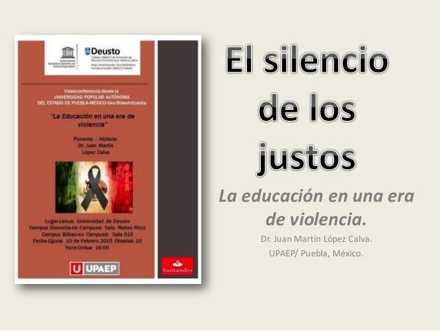 La educación en una era de violencia. Dr. Juan Martín López Calva. UPAEP/ Puebla, México.