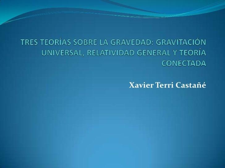 TRES TEORÍAS SOBRE LA GRAVEDAD: GRAVITACIÓN UNIVERSAL, RELATIVIDAD GENERAL Y TEORÍA CONECTADA Xavier Terri Castañé
