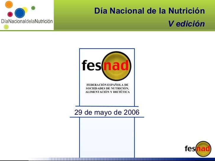 Día Nacional de la Nutrición V edición FEDERACIÓN ESPAÑOLA DE SOCIEDADES DE NUTRICIÓN, ALIMENTACIÓN Y DIETÉTICA 29 de mayo...