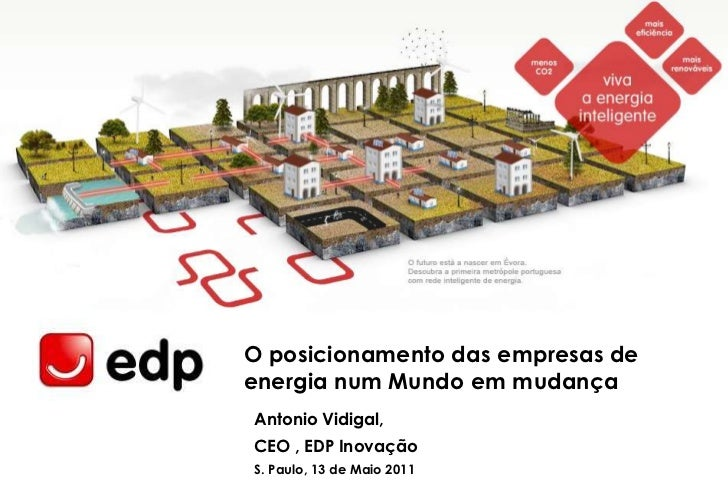 O posicionamento das empresas de energia num Mundoemmudança<br />Antonio Vidigal, <br />CEO , EDP Inovação<br />S. Paulo, ...
