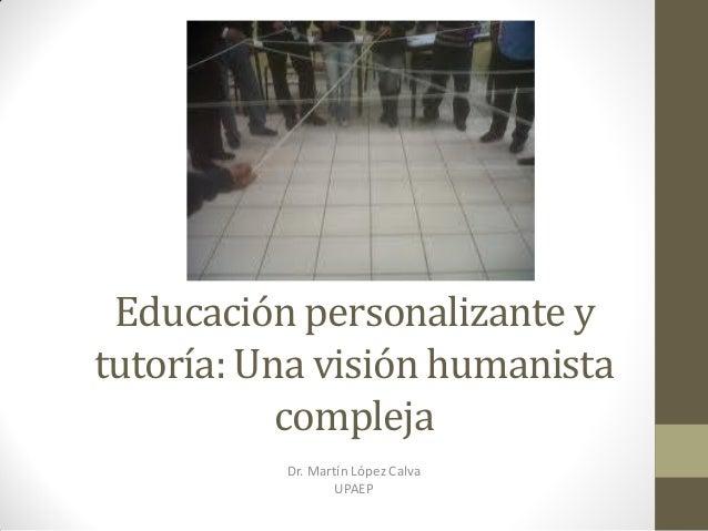 Educación personalizante y tutoría: Una visión humanista compleja Dr. Martín López Calva UPAEP